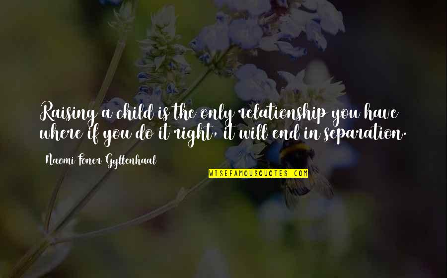 In The End It Only You Quotes By Naomi Foner Gyllenhaal: Raising a child is the only relationship you