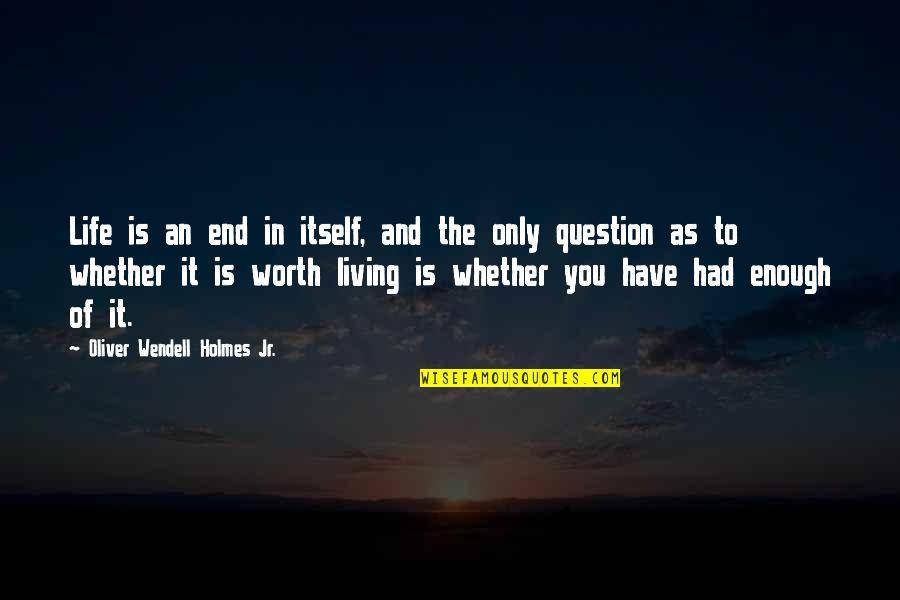 In The End It Only You Quotes By Oliver Wendell Holmes Jr.: Life is an end in itself, and the