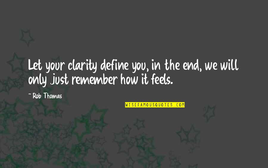 In The End It Only You Quotes By Rob Thomas: Let your clarity define you, in the end,