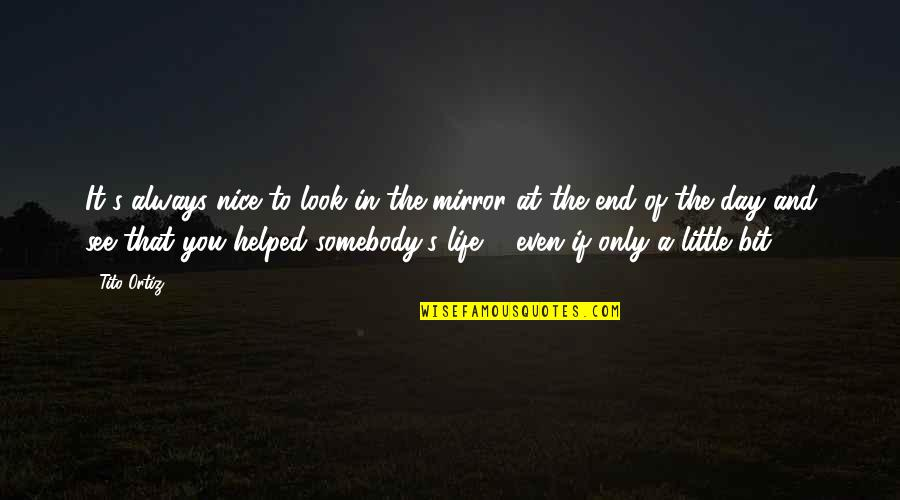 In The End It Only You Quotes By Tito Ortiz: It's always nice to look in the mirror