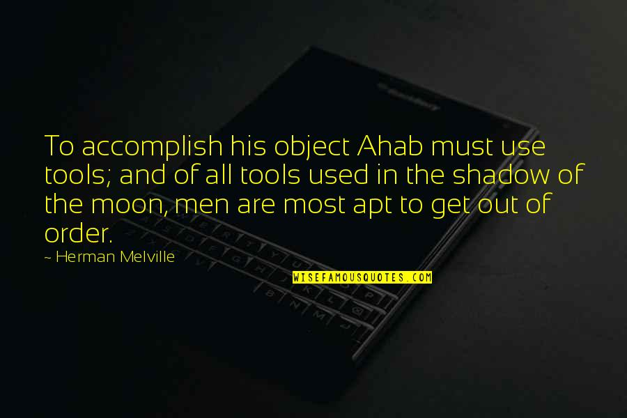 In The Shadow Of The Moon Quotes By Herman Melville: To accomplish his object Ahab must use tools;