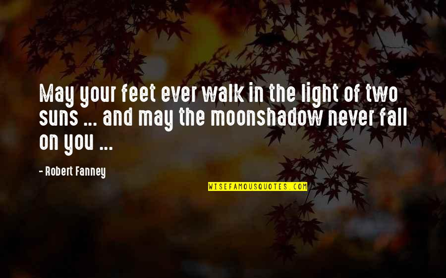 In The Shadow Of The Moon Quotes By Robert Fanney: May your feet ever walk in the light