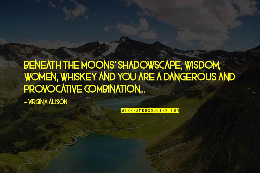 In The Shadow Of The Moon Quotes By Virginia Alison: Beneath the moons' shadowscape, wisdom, women, whiskey and