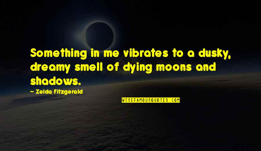 In The Shadow Of The Moon Quotes By Zelda Fitzgerald: Something in me vibrates to a dusky, dreamy