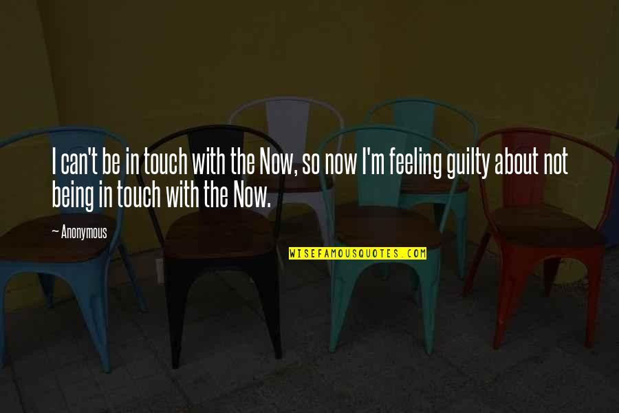 In Touch Quotes By Anonymous: I can't be in touch with the Now,