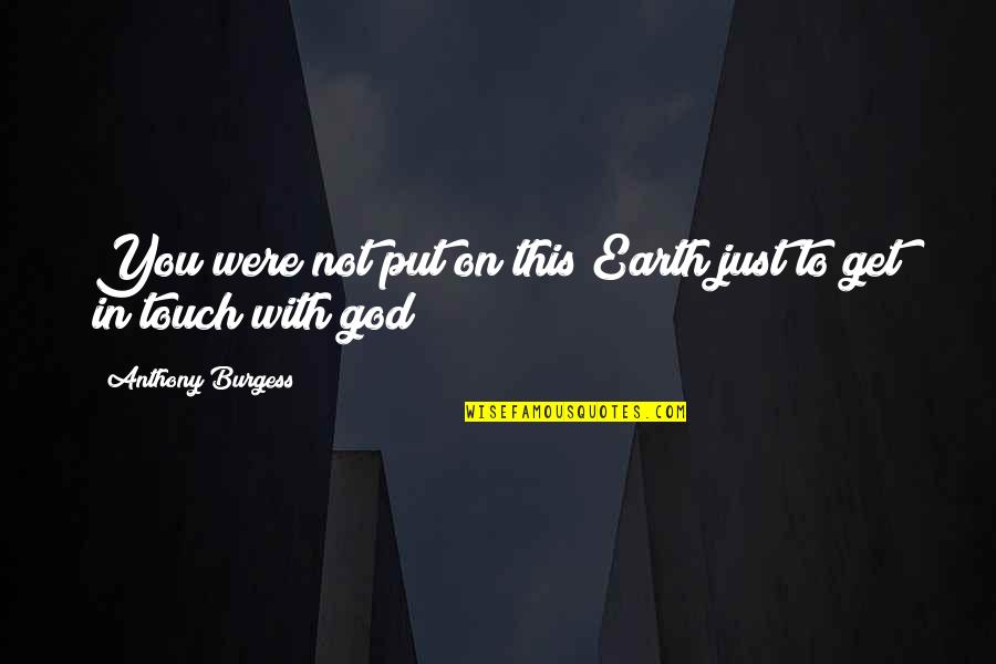 In Touch Quotes By Anthony Burgess: You were not put on this Earth just