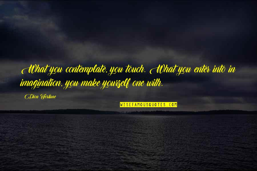 In Touch Quotes By Dion Fortune: What you contemplate, you touch. What you enter