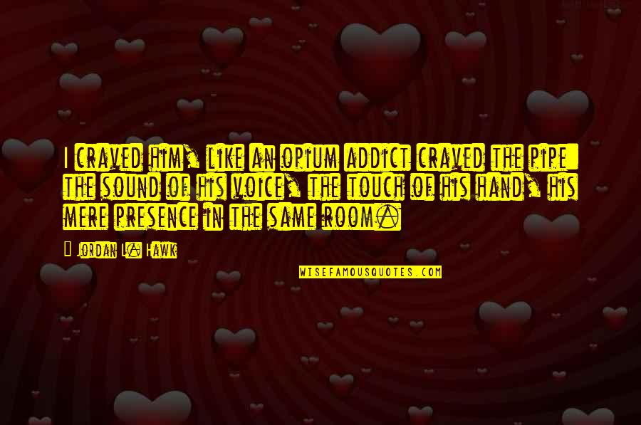 In Touch Quotes By Jordan L. Hawk: I craved him, like an opium addict craved