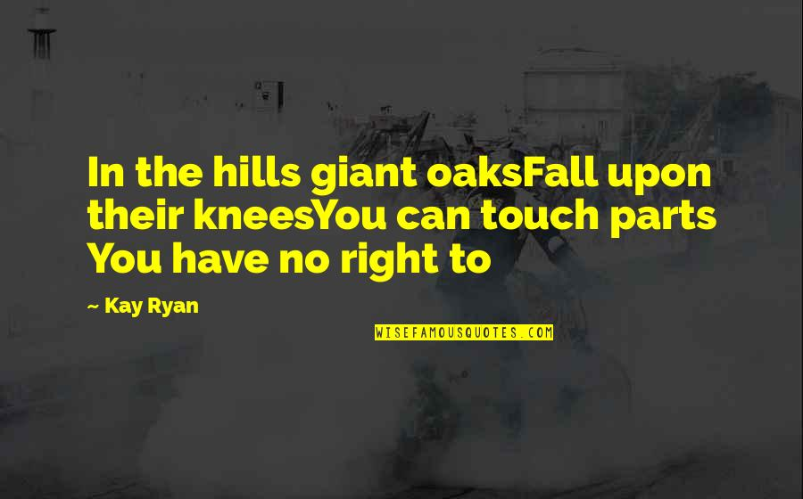 In Touch Quotes By Kay Ryan: In the hills giant oaksFall upon their kneesYou