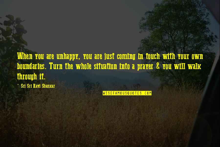 In Touch Quotes By Sri Sri Ravi Shankar: When you are unhappy, you are just coming