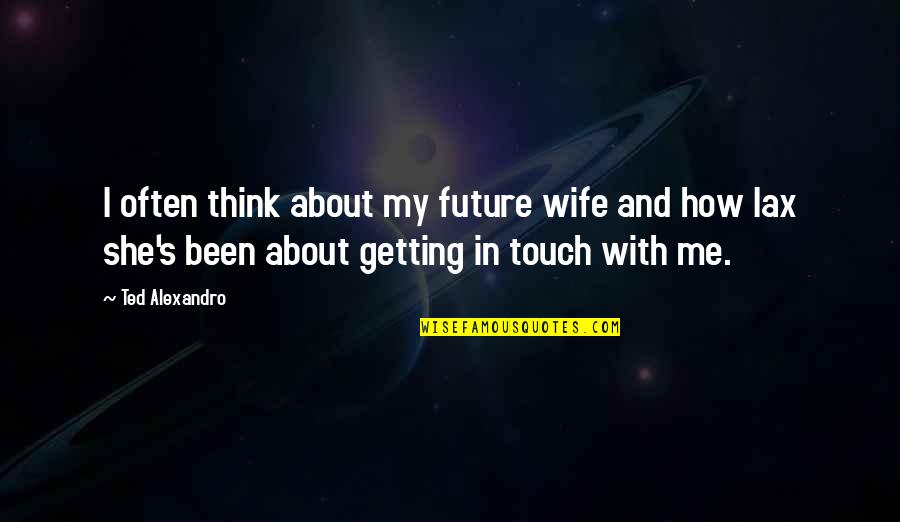 In Touch Quotes By Ted Alexandro: I often think about my future wife and