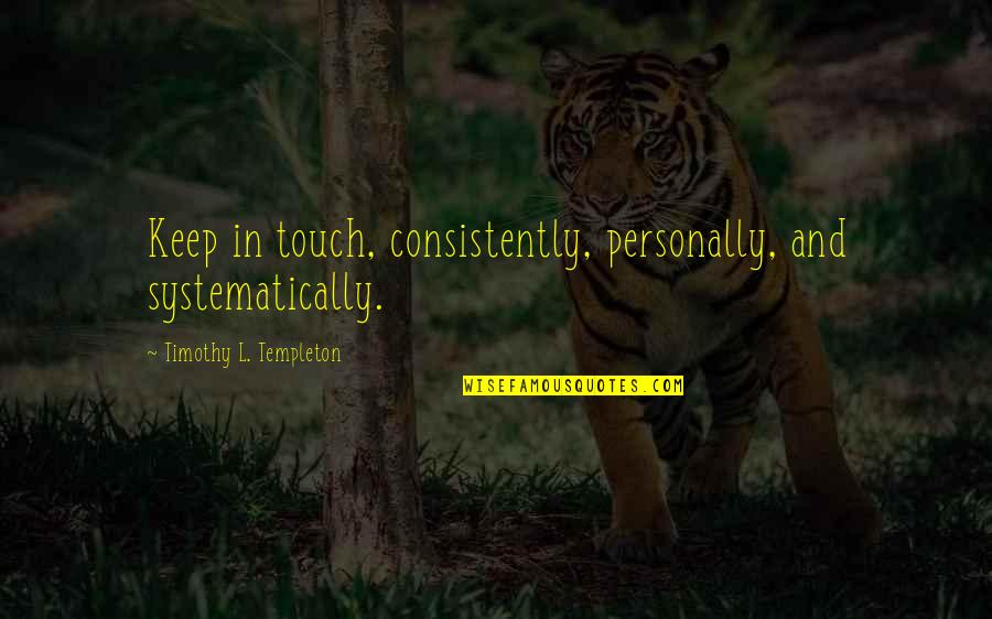 In Touch Quotes By Timothy L. Templeton: Keep in touch, consistently, personally, and systematically.