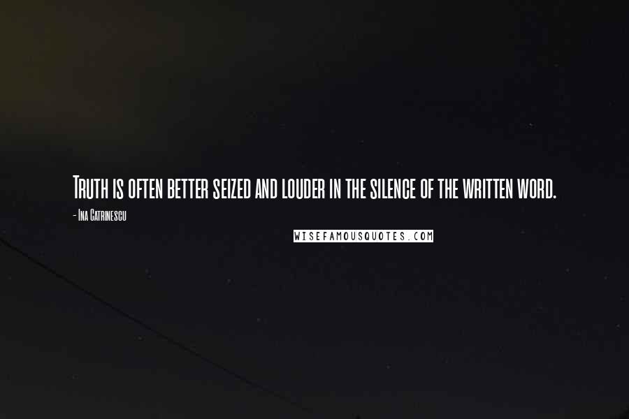 Ina Catrinescu quotes: Truth is often better seized and louder in the silence of the written word.