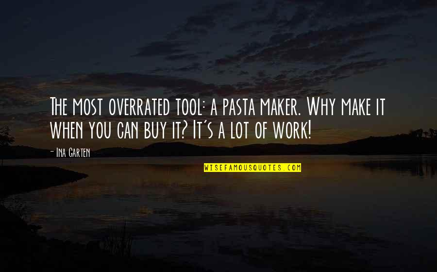 Ina Quotes By Ina Garten: The most overrated tool: a pasta maker. Why