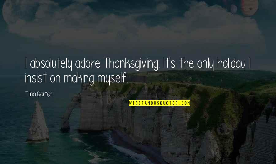 Ina Quotes By Ina Garten: I absolutely adore Thanksgiving. It's the only holiday