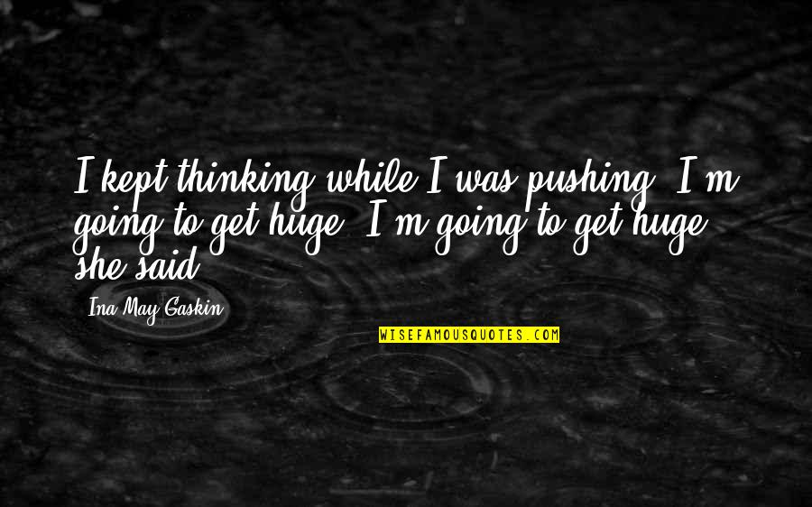 Ina Quotes By Ina May Gaskin: I kept thinking while I was pushing, I'm