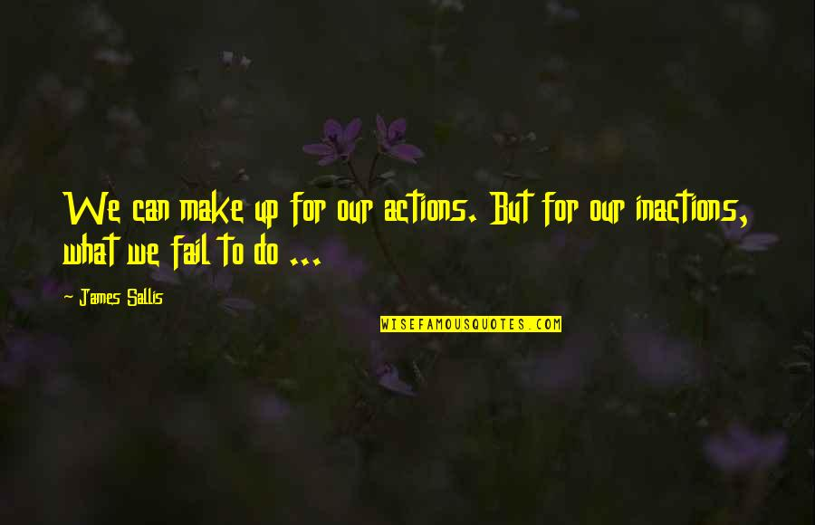 Inactions Quotes By James Sallis: We can make up for our actions. But