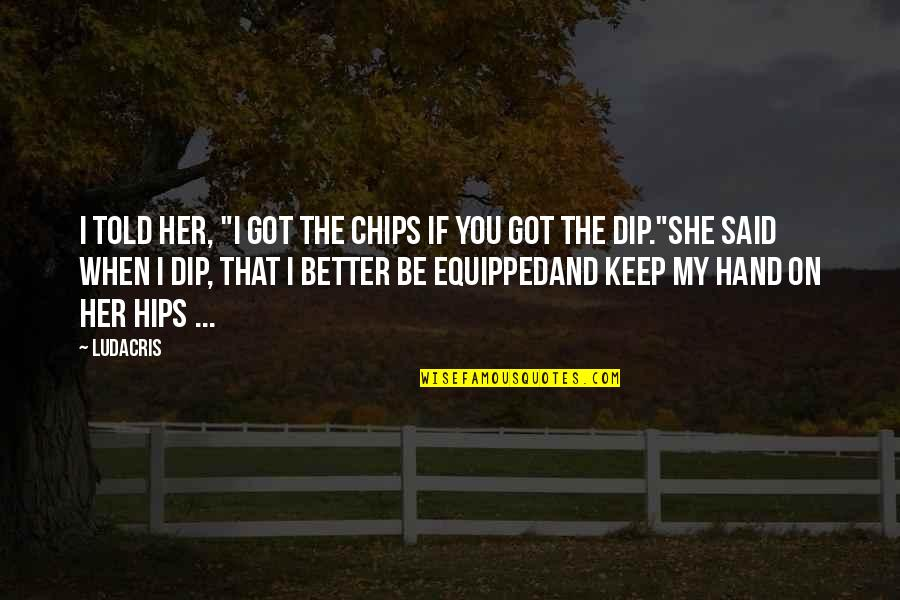 "Inappropriate Behavior Quotes By Ludacris: I told her, ""I got the chips if"