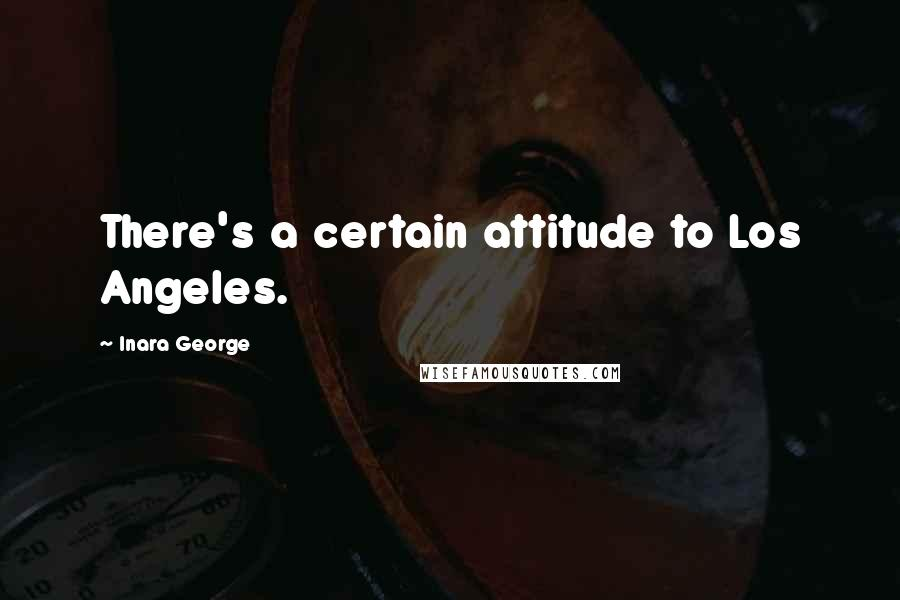 Inara George quotes: There's a certain attitude to Los Angeles.