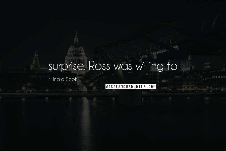 Inara Scott quotes: surprise. Ross was willing to