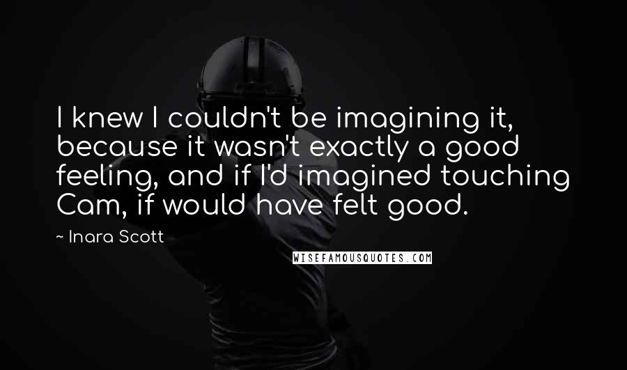 Inara Scott quotes: I knew I couldn't be imagining it, because it wasn't exactly a good feeling, and if I'd imagined touching Cam, if would have felt good.