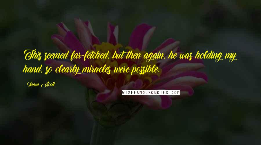 Inara Scott quotes: This seemed far-fetched, but then again, he was holding my hand, so clearly miracles were possible.