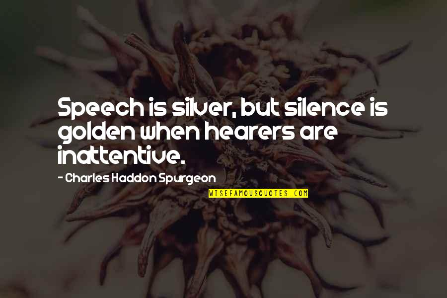 Inattentive Quotes By Charles Haddon Spurgeon: Speech is silver, but silence is golden when