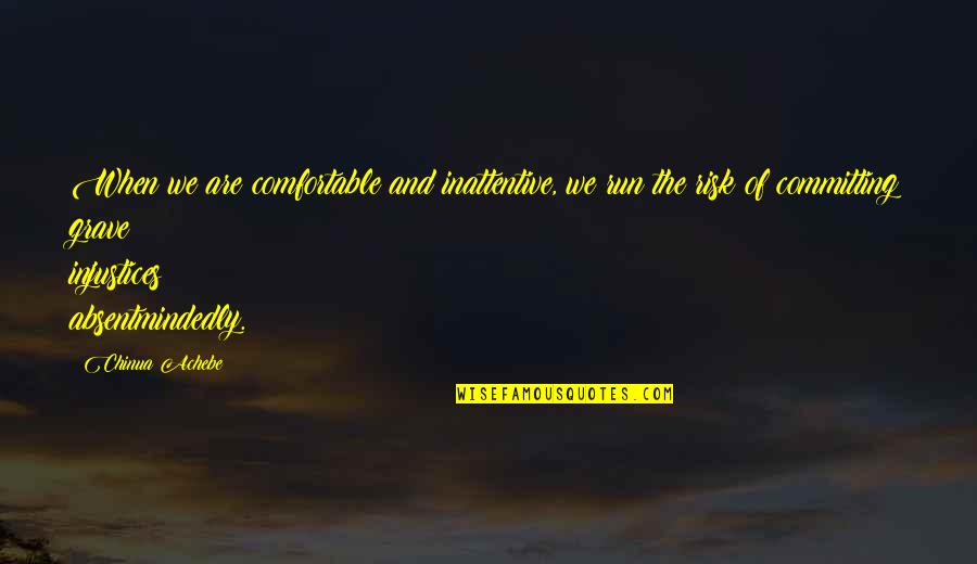 Inattentive Quotes By Chinua Achebe: When we are comfortable and inattentive, we run