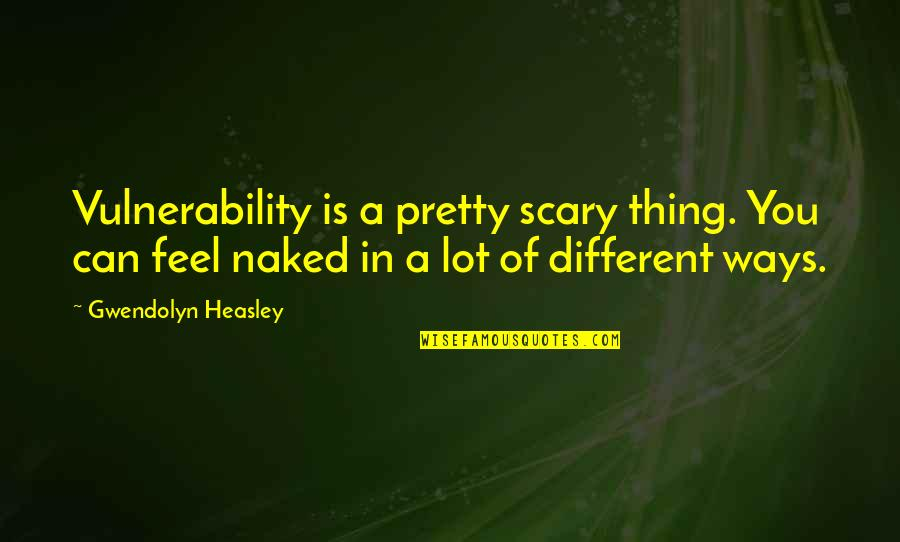 Incentive Pay Quotes By Gwendolyn Heasley: Vulnerability is a pretty scary thing. You can