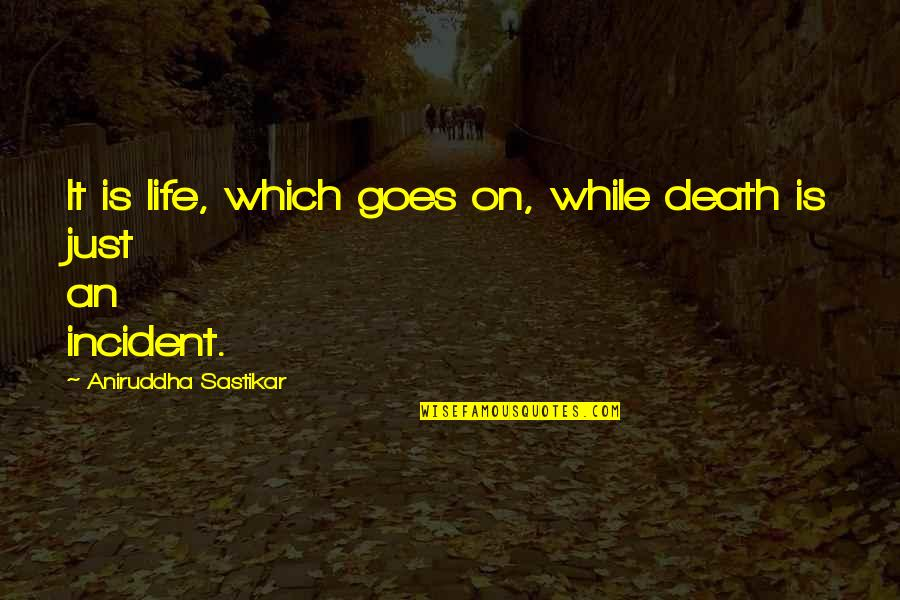 Incident Quotes By Aniruddha Sastikar: It is life, which goes on, while death