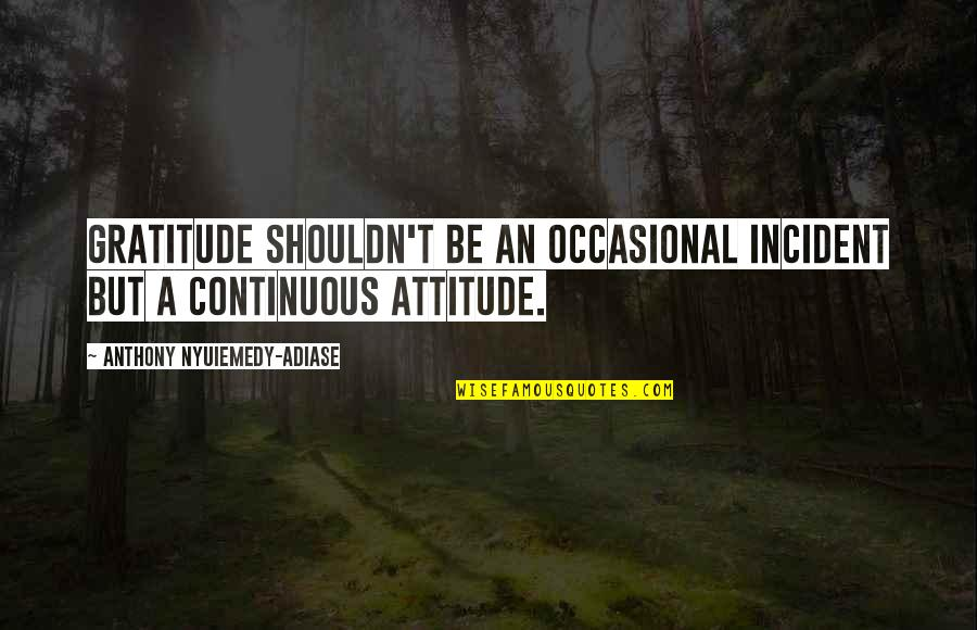 Incident Quotes By Anthony Nyuiemedy-Adiase: Gratitude shouldn't be an occasional incident but a