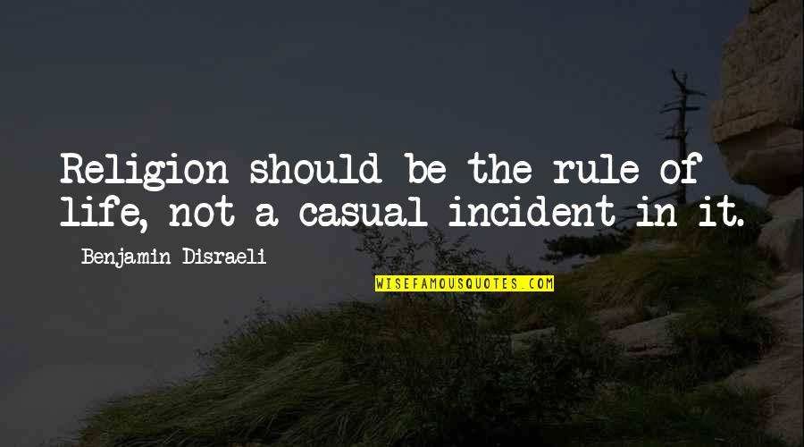 Incident Quotes By Benjamin Disraeli: Religion should be the rule of life, not
