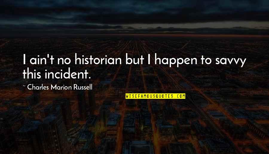 Incident Quotes By Charles Marion Russell: I ain't no historian but I happen to