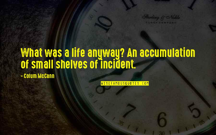 Incident Quotes By Colum McCann: What was a life anyway? An accumulation of