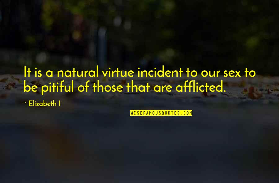Incident Quotes By Elizabeth I: It is a natural virtue incident to our
