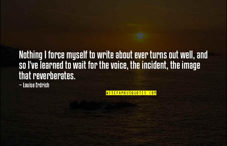 Incident Quotes By Louise Erdrich: Nothing I force myself to write about ever