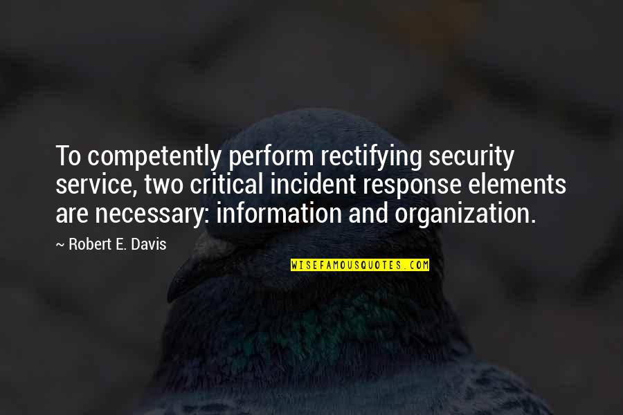 Incident Quotes By Robert E. Davis: To competently perform rectifying security service, two critical