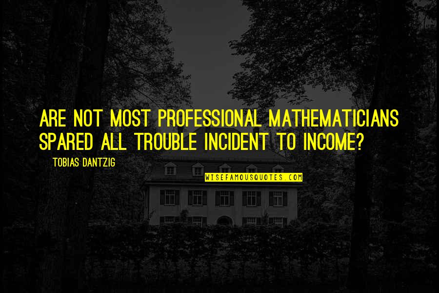 Incident Quotes By Tobias Dantzig: Are not most professional mathematicians spared all trouble