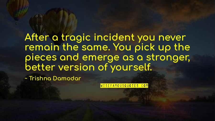 Incident Quotes By Trishna Damodar: After a tragic incident you never remain the