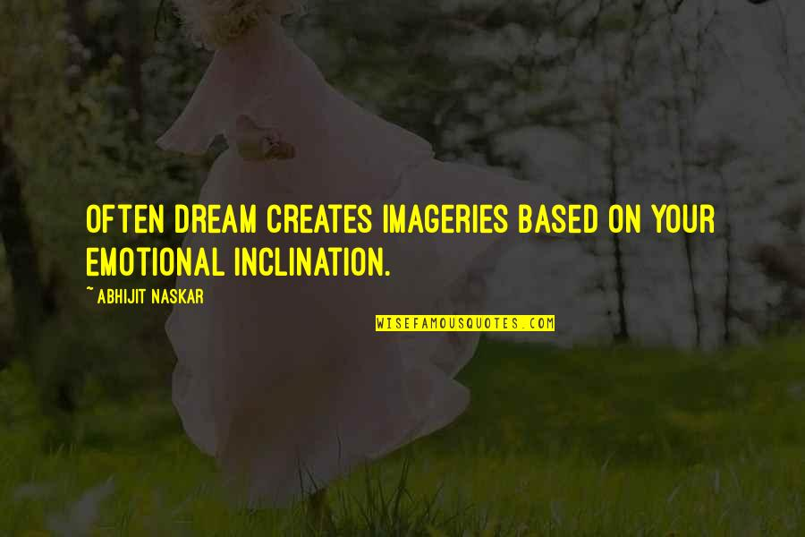 Inclination Quotes By Abhijit Naskar: Often dream creates imageries based on your emotional