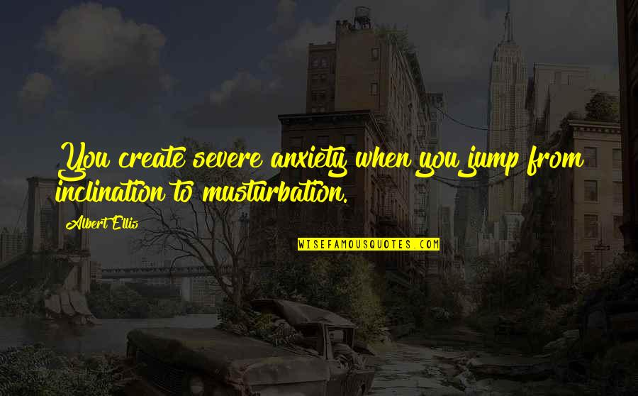 Inclination Quotes By Albert Ellis: You create severe anxiety when you jump from