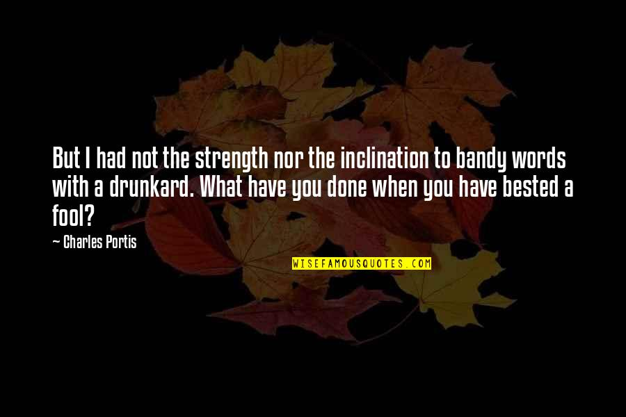 Inclination Quotes By Charles Portis: But I had not the strength nor the