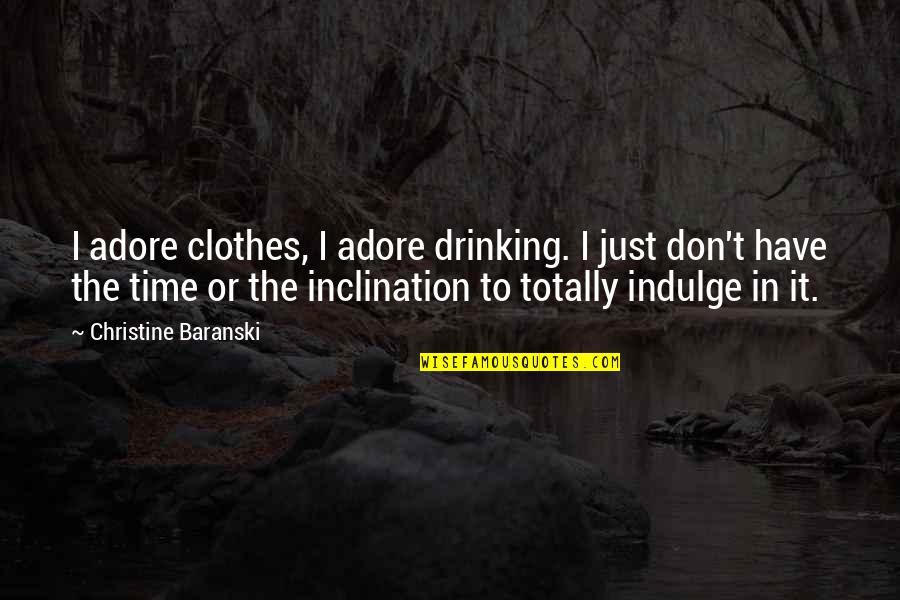 Inclination Quotes By Christine Baranski: I adore clothes, I adore drinking. I just
