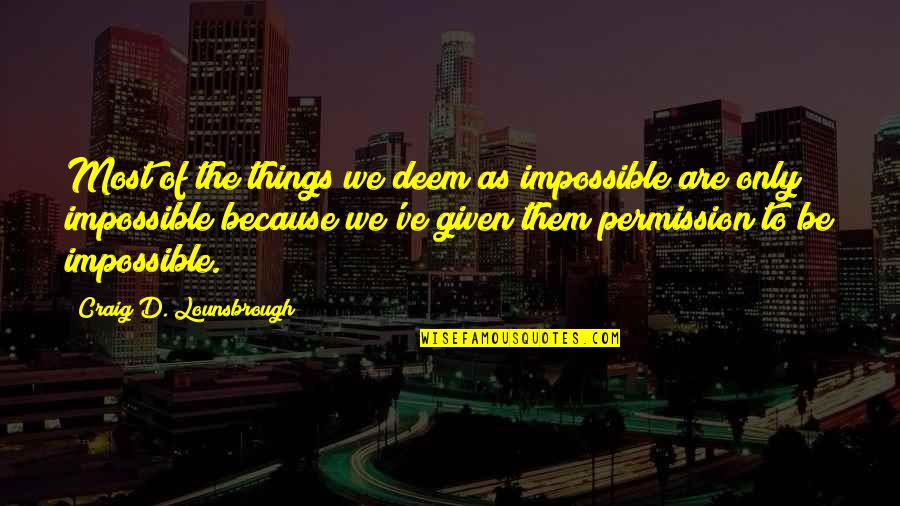Inclination Quotes By Craig D. Lounsbrough: Most of the things we deem as impossible