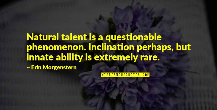 Inclination Quotes By Erin Morgenstern: Natural talent is a questionable phenomenon. Inclination perhaps,