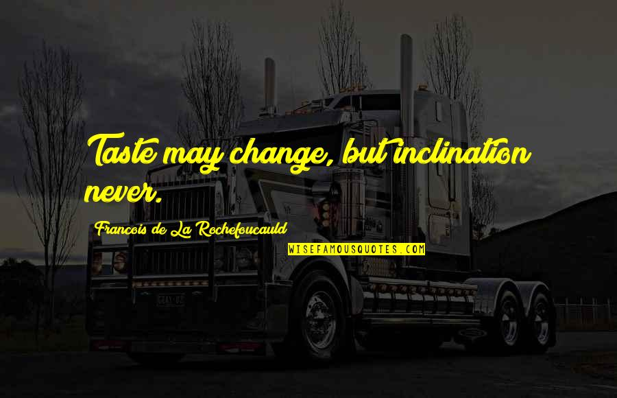 Inclination Quotes By Francois De La Rochefoucauld: Taste may change, but inclination never.