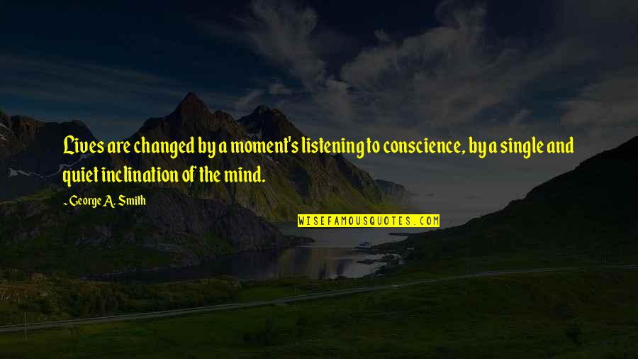 Inclination Quotes By George A. Smith: Lives are changed by a moment's listening to