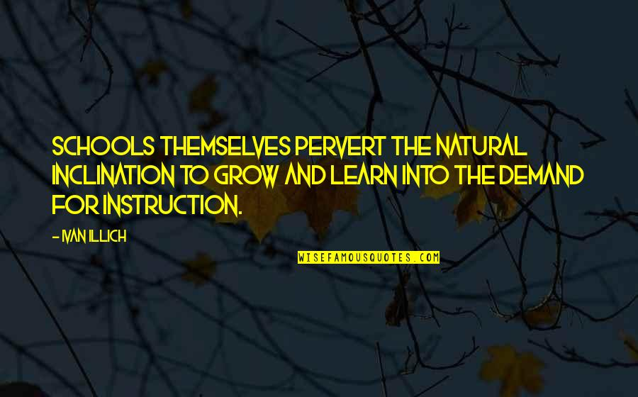 Inclination Quotes By Ivan Illich: Schools themselves pervert the natural inclination to grow
