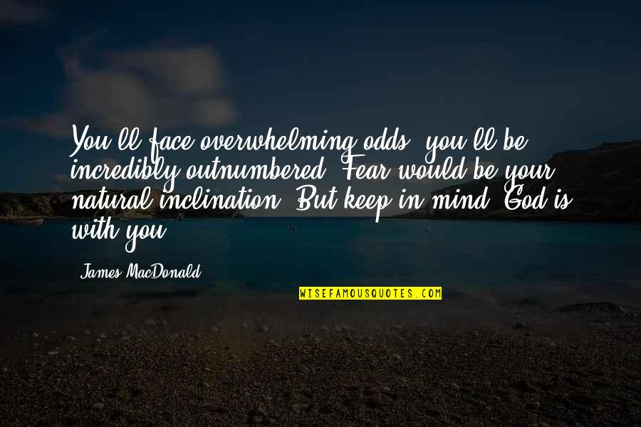 Inclination Quotes By James MacDonald: You'll face overwhelming odds; you'll be incredibly outnumbered.