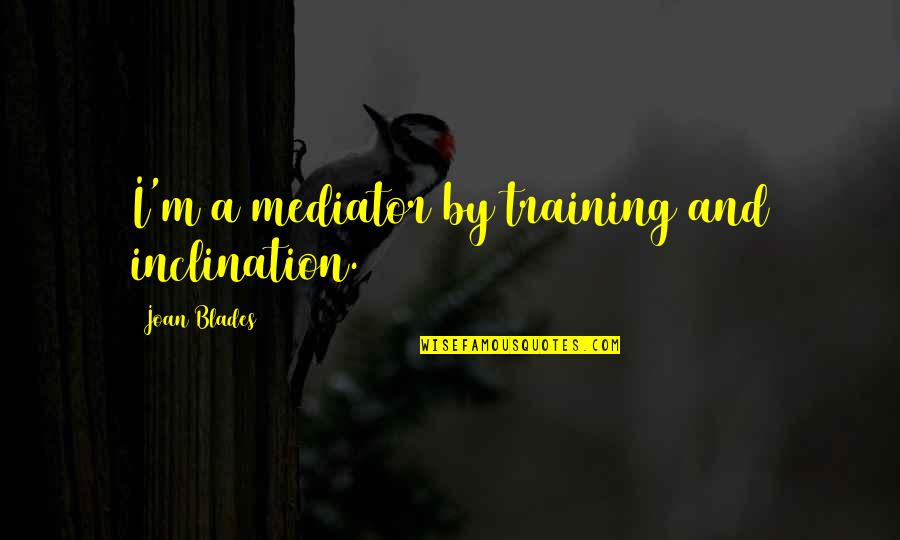 Inclination Quotes By Joan Blades: I'm a mediator by training and inclination.